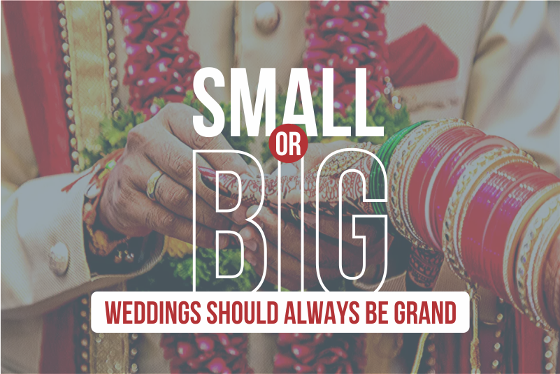 SMALL OR BIG – WEDDINGS SHOULD ALWAYS BE GRAND